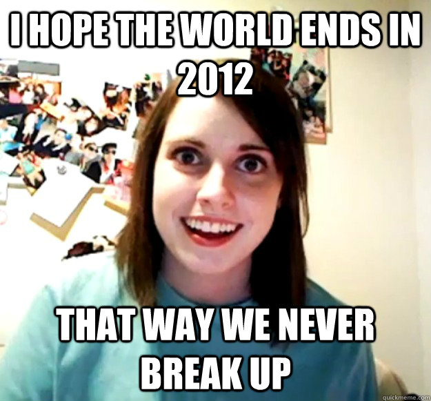 I hope the world ends in 2012 That way we never break up - I hope the world ends in 2012 That way we never break up  Overly Attached Girlfriend