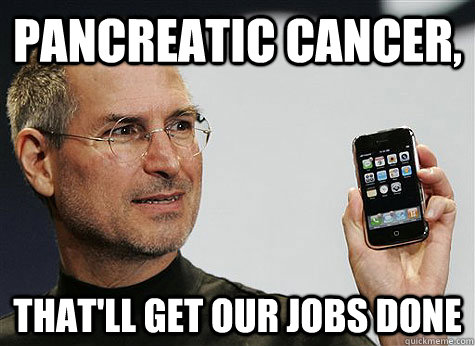 Pancreatic Cancer, That'll get our jobs done