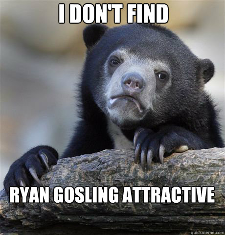I don't find Ryan Gosling attractive - I don't find Ryan Gosling attractive  confessionbear
