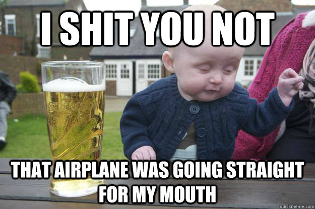 I shit you not That airplane was going straight for my mouth - I shit you not That airplane was going straight for my mouth  drunk baby