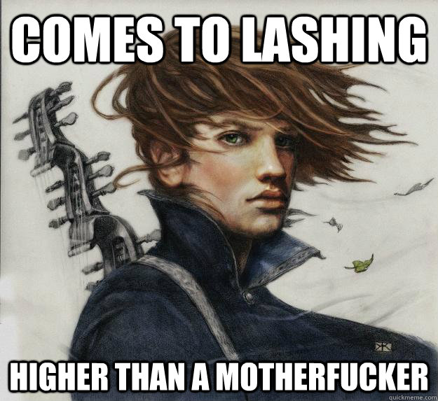 Comes to lashing Higher than a Motherfucker - Comes to lashing Higher than a Motherfucker  Advice Kvothe
