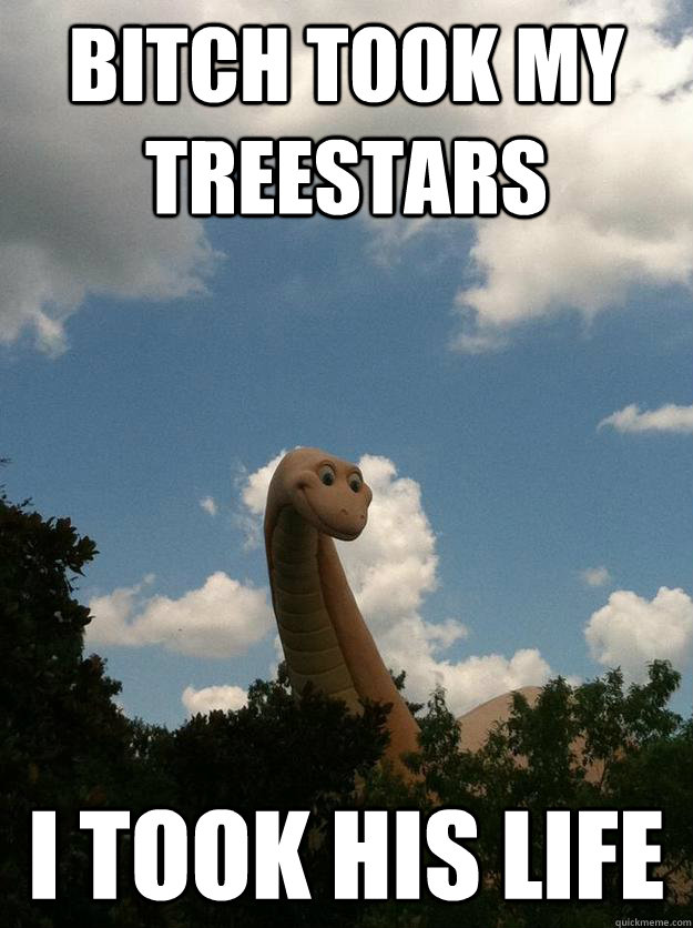 Bitch Took My Treestars I Took His Life  Dinosaur