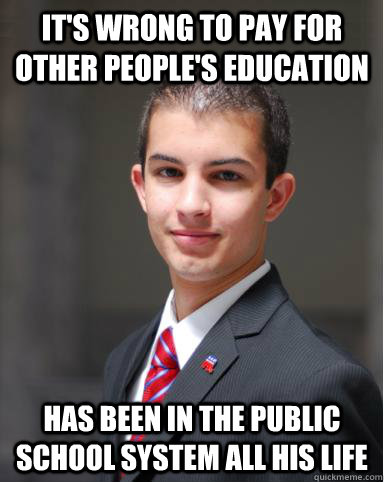 It's wrong to pay for other people's education Has been in the public school system all his life - It's wrong to pay for other people's education Has been in the public school system all his life  College Conservative