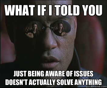 What if I told you just being aware of issues doesn't actually solve anything