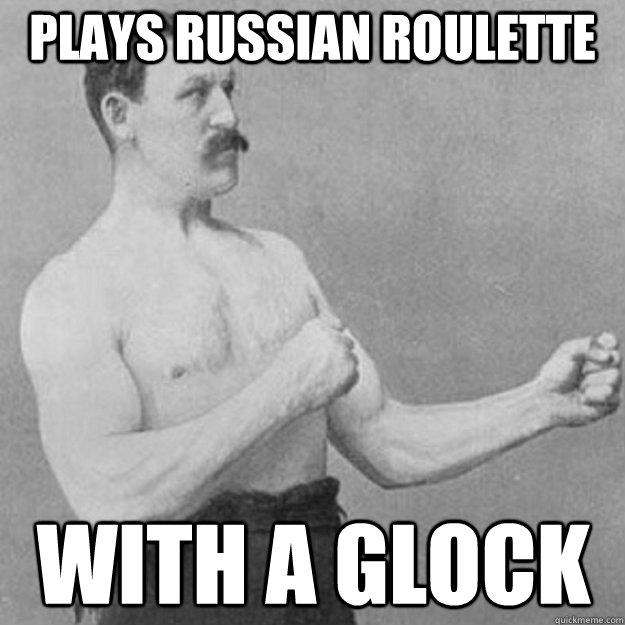 Plays russian roulette  With a glock - Plays russian roulette  With a glock  overly manly man