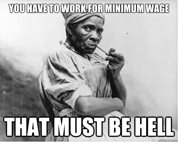 You have to work for minimum wage That must be hell