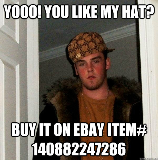 Yooo! You like my hat? Buy it on Ebay Item# 140882247286 - Yooo! You like my hat? Buy it on Ebay Item# 140882247286  Scumbag Steve