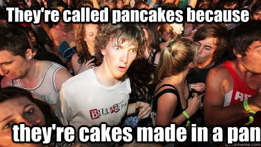 They're called pancakes because they're cakes made in a pan - They're called pancakes because they're cakes made in a pan  Sudden Clarity Clarence