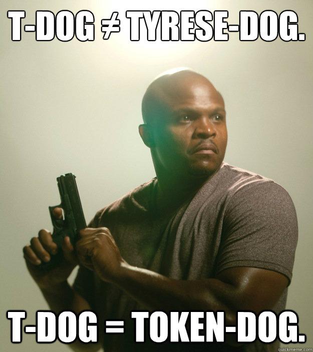 T-Dog ≠ Tyrese-Dog. T-Dog = Token-Dog.  - T-Dog ≠ Tyrese-Dog. T-Dog = Token-Dog.   Success Token Black Guy in Zombie Apocalypse Story