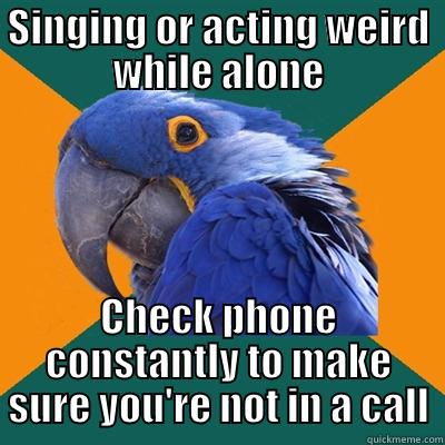 SINGING OR ACTING WEIRD WHILE ALONE CHECK PHONE CONSTANTLY TO MAKE SURE YOU'RE NOT IN A CALL Paranoid Parrot