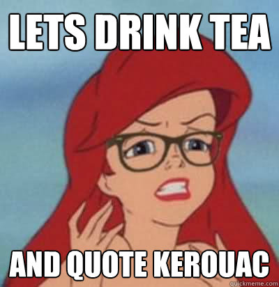 lets drink tea and quote kerouac - lets drink tea and quote kerouac  Hipster Ariel