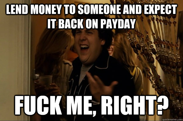 Lend money to someone and expect it back on payday Fuck Me, Right? - Lend money to someone and expect it back on payday Fuck Me, Right?  Fuck Me, Right