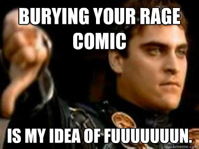 Burying your rage comic Is my idea of fuuuuuuun. - Burying your rage comic Is my idea of fuuuuuuun.  Downvoting Roman