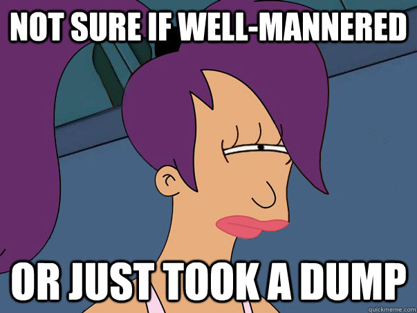 Not sure if well-mannered Or just took a dump - Not sure if well-mannered Or just took a dump  Leela Futurama