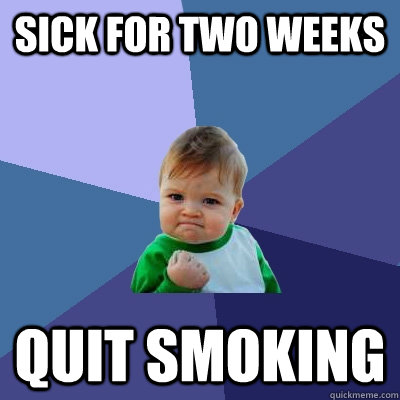 Sick for two weeks quit smoking - Sick for two weeks quit smoking  Success Kid
