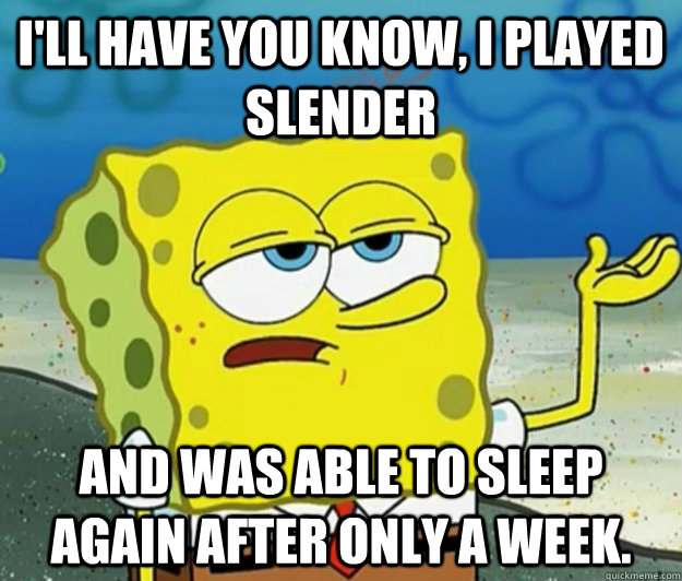 I'll have you know, i played slender and was able to sleep again after only a week. - I'll have you know, i played slender and was able to sleep again after only a week.  Tough Spongebob