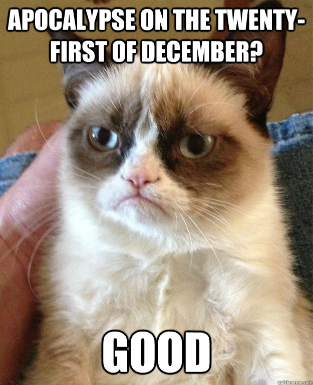 Apocalypse on the twenty-first of December? Good - Apocalypse on the twenty-first of December? Good  Grump Cat