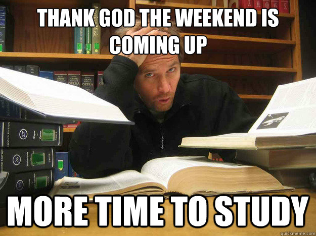 Thank God the weekend is coming up more time to study