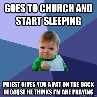 Goes To Church and Start Sleeping Priest Gives You a pat on the back because he thinks I'm are praying  Success Kid