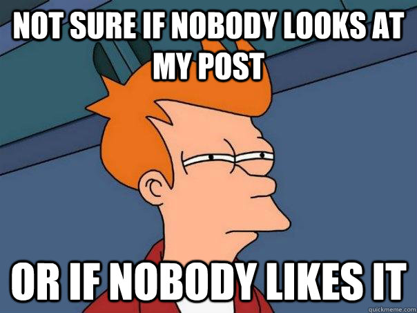 Not sure if nobody looks at my post or if nobody likes it - Not sure if nobody looks at my post or if nobody likes it  Misc