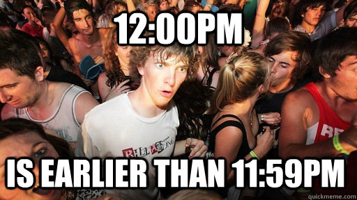 12:00pm is earlier than 11:59pm  - 12:00pm is earlier than 11:59pm   Sudden Clarity Clarence