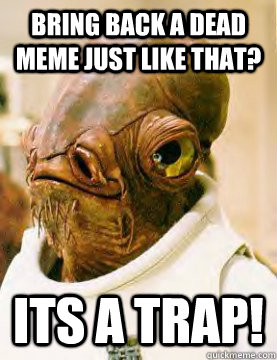 Bring back a dead meme just like that? its a trap!
