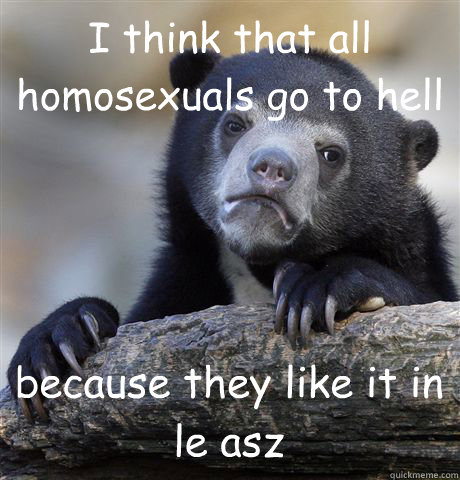 I think that all homosexuals go to hell because they like it in le asz - I think that all homosexuals go to hell because they like it in le asz  Confession Bear