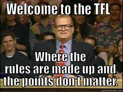 WELCOME TO THE TFL   WHERE THE RULES ARE MADE UP AND THE POINTS DON'T MATTER. Its time to play drew carey