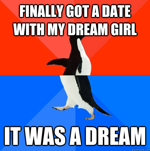 finally got a date with my dream girl It was a dream - finally got a date with my dream girl It was a dream  Socially Awesome Awkward Penguin