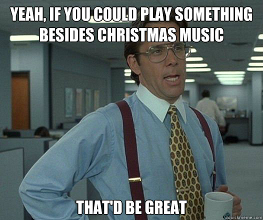 YEAH, IF YOU COULD PLAY SOMETHING BESIDES CHRISTMAS MUSIC THAT'D BE GREAT - YEAH, IF YOU COULD PLAY SOMETHING BESIDES CHRISTMAS MUSIC THAT'D BE GREAT  Bill Lumbergh - Thatd be great.