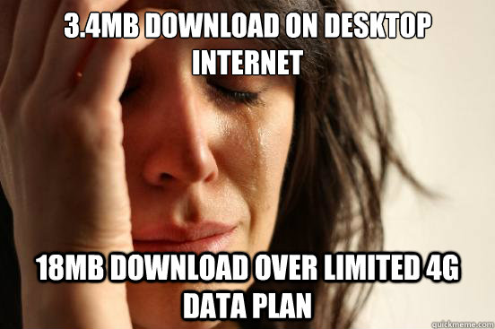 3.4Mb download on desktop internet 18Mb download over limited 4g data plan - 3.4Mb download on desktop internet 18Mb download over limited 4g data plan  First World Problems