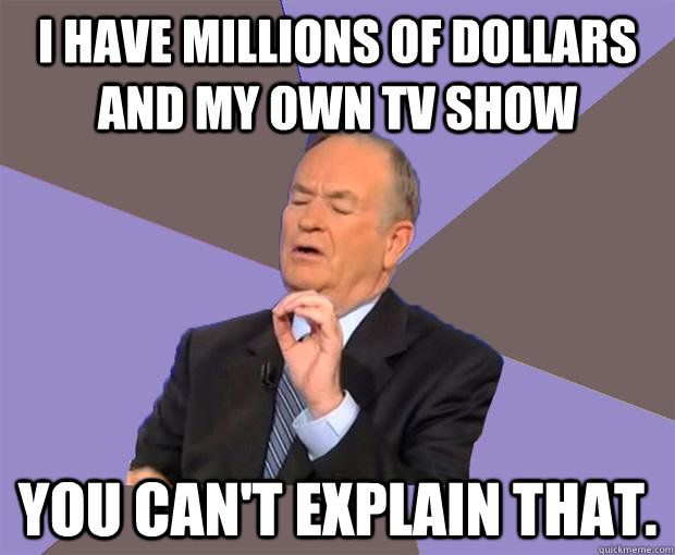 I have millions of dollars and my own TV show You can't explain that. - I have millions of dollars and my own TV show You can't explain that.  Bill O Reilly