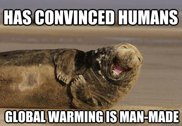 Has convinced humans Global warming is man-made - Has convinced humans Global warming is man-made  Sea Lion Brian