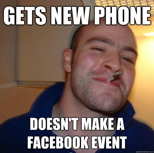 Gets new phone doesn't make a facebook event - Gets new phone doesn't make a facebook event  Good Guy Greg