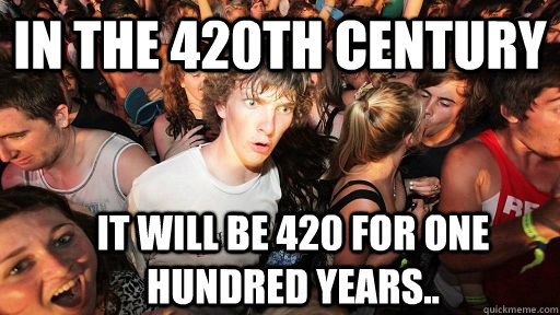 In the 420th century it will be 420 for one hundred years.. - In the 420th century it will be 420 for one hundred years..  Sudden Clarity Clarence