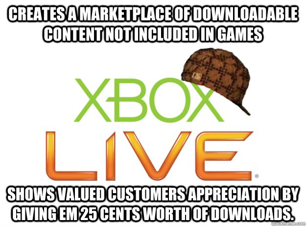 Creates a marketplace of downloadable content not included in games Shows valued customers appreciation by giving em 25 cents worth of downloads. - Creates a marketplace of downloadable content not included in games Shows valued customers appreciation by giving em 25 cents worth of downloads.  Scumbag Xbox Live