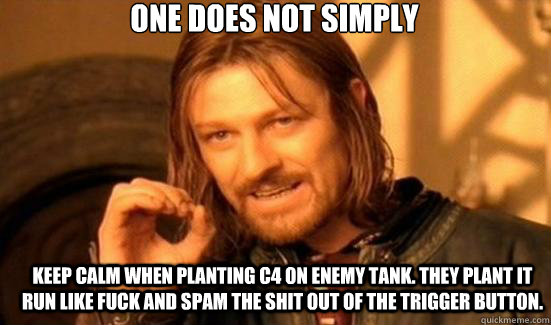 One does not simply keep calm when planting C4 on enemy tank. they plant it run like fuck and spam the shit out of the trigger button.