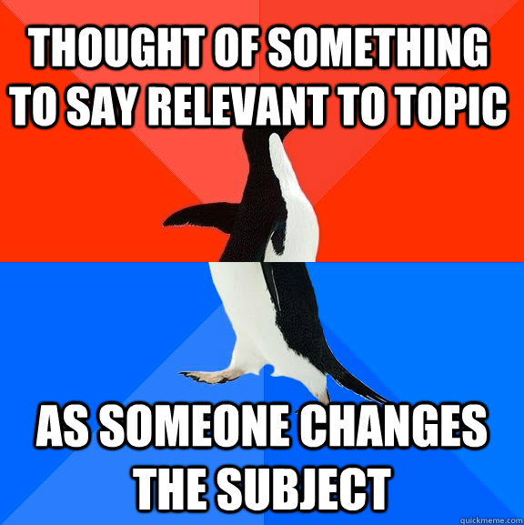 Thought of something to say relevant to topic as someone changes the subject - Thought of something to say relevant to topic as someone changes the subject  Socially Awesome Awkward Penguin