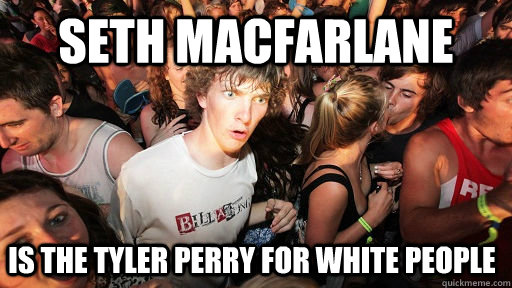 Seth MacFarlane Is The Tyler Perry for white people - Seth MacFarlane Is The Tyler Perry for white people  Sudden Clarity Clarence