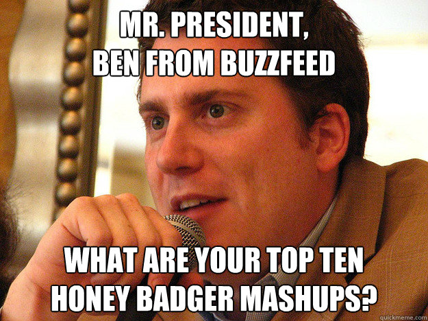 MR. PRESIDENT, BEN FROM BUZZFEED WHAT ARE YOUR TOP TEN HONEY BADGER MASHUPS?  Ben from Buzzfeed