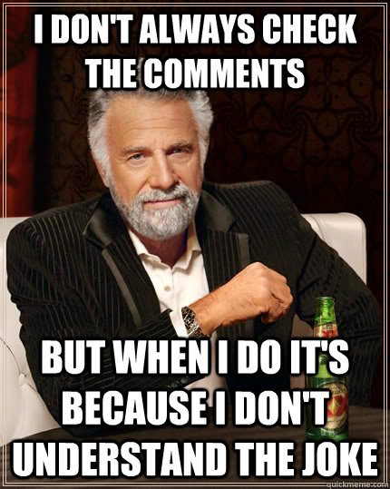I don't always CHECK THE COMMENTS but when I do IT'S BECAUSE i DON'T UNDERSTAND THE JOKE - I don't always CHECK THE COMMENTS but when I do IT'S BECAUSE i DON'T UNDERSTAND THE JOKE  The Most Interesting Man In The World