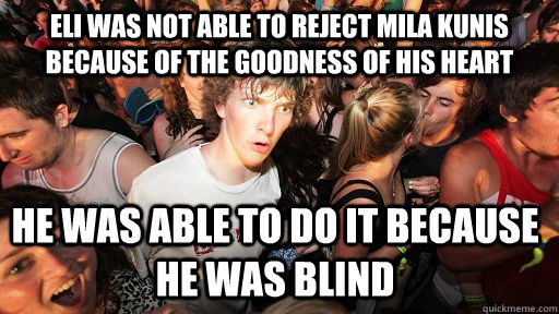 Eli was not able to reject Mila kunis because of the goodness of his heart he was able to do it because he was blind - Eli was not able to reject Mila kunis because of the goodness of his heart he was able to do it because he was blind  Misc
