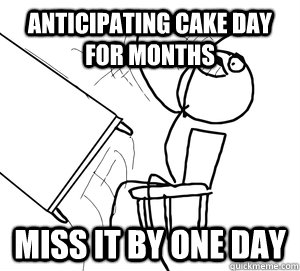 Anticipating Cake Day for months Miss it by one day