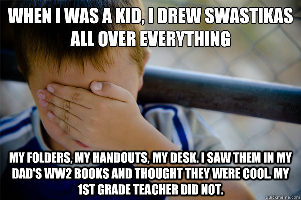 When I was a kid, I drew swastikas all over everything My folders, my handouts, my desk. I saw them in my dad's WW2 books and thought they were cool. My 1st grade teacher did not. - When I was a kid, I drew swastikas all over everything My folders, my handouts, my desk. I saw them in my dad's WW2 books and thought they were cool. My 1st grade teacher did not.  Confession kid