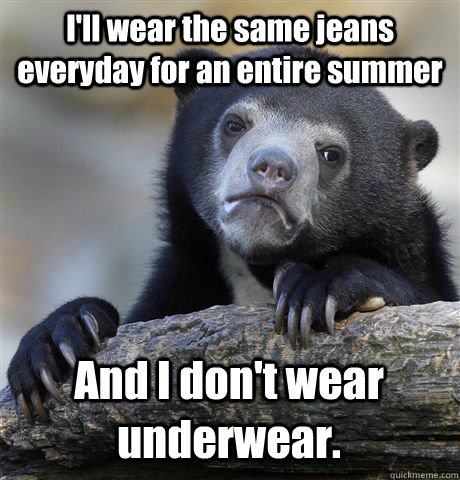 I'll wear the same jeans everyday for an entire summer And I don't wear underwear. - I'll wear the same jeans everyday for an entire summer And I don't wear underwear.  Confession Bear
