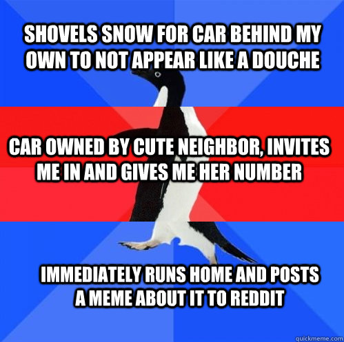shovels snow for car behind my own to not appear like a douche car owned by cute neighbor, invites me in and gives me her number immediately runs home and posts a meme about it to reddit - shovels snow for car behind my own to not appear like a douche car owned by cute neighbor, invites me in and gives me her number immediately runs home and posts a meme about it to reddit  Socially Awkward Awesome Awkward Penguin