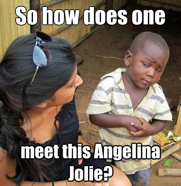 So how does one meet this Angelina Jolie? - So how does one meet this Angelina Jolie?  Skeptical 3rd World Child