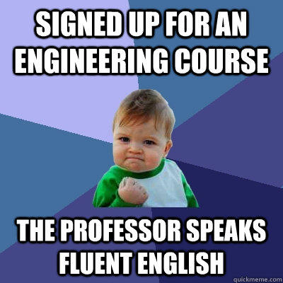 Signed up for an engineering course  the professor speaks fluent English  - Signed up for an engineering course  the professor speaks fluent English   Success Kid