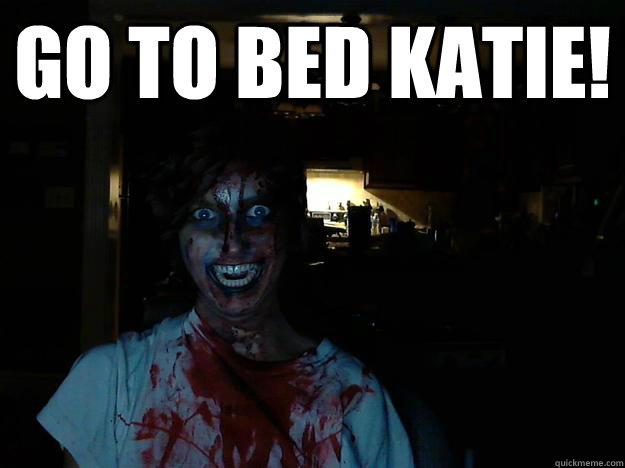 GO TO BED KATIE!   creepy pasta