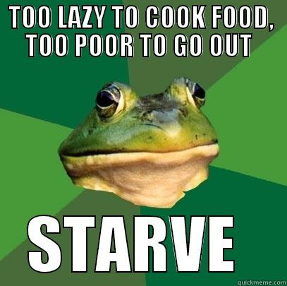 TOO LAZY TO COOK FOOD, TOO POOR TO GO OUT  STARVE